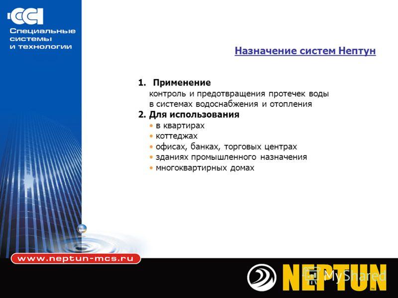 Назначение систем Нептун 1.Применение контроль и предотвращения протечек воды в системах водоснабжения и отопления 2. Для использования в квартирах коттеджах офисах, банках, торговых центрах зданиях промышленного назначения многоквартирных домах