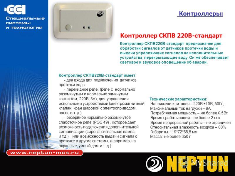 Контроллеры: Контроллер СКПВ 220В-стандарт Контроллер СКПВ220В-стандарт имеет: - два входа для подключения датчиков протечки воды - перекидное реле, (реле с нормально разомкнутым и нормально замкнутым контактом, 220В, 8А), для управления испольными у
