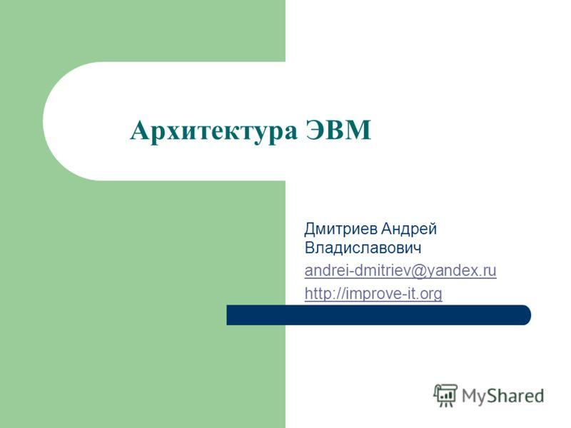 Архитектура ЭВМ Дмитриев Андрей Владиславович andrei-dmitriev@yandex.ru http://improve-it.org