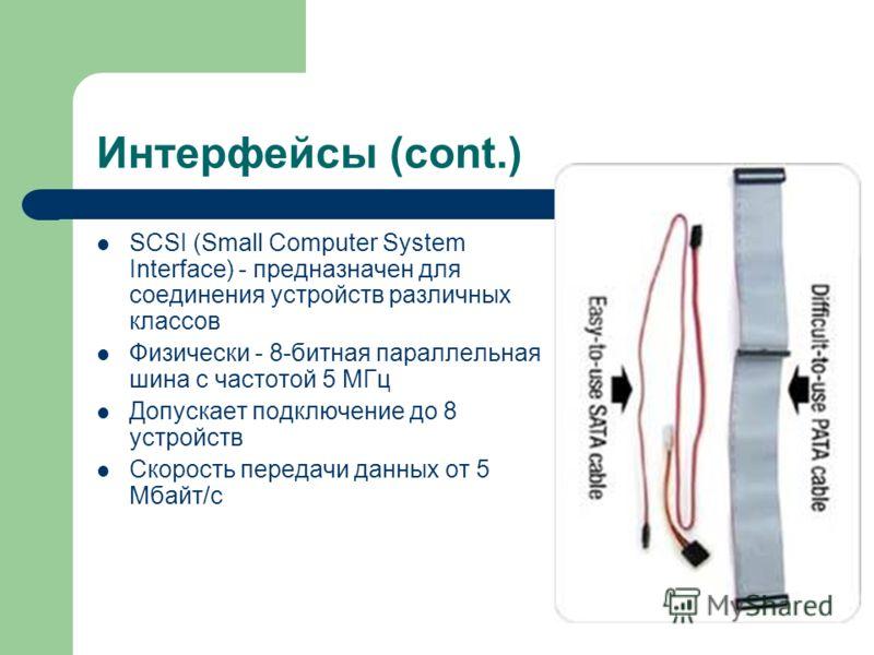 Интерфейсы (cont.) SCSI (Small Computer System Interface) - предназначен для соединения устройств различных классов Физически - 8-битная параллельная шина с частотой 5 МГц Допускает подключение до 8 устройств Скорость передачи данных от 5 Мбайт/с