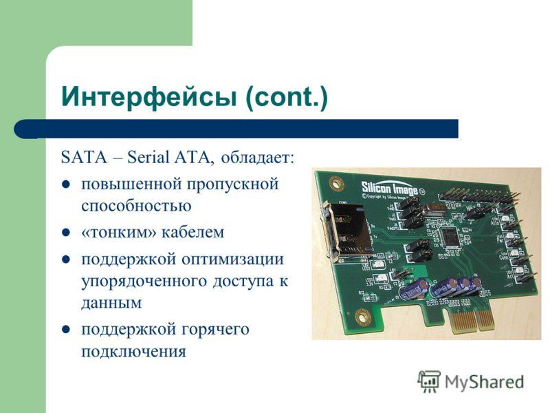 Интерфейсы (cont.) SATA – Serial ATA, обладает: повышенной пропускной способностью «тонким» кабелем поддержкой оптимизации упорядоченного доступа к данным поддержкой горячего подключения