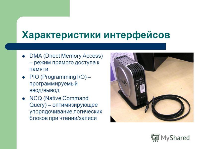 Характеристики интерфейсов DMA (Direct Memory Access) – режим прямого доступа к памяти PIO (Programming I/O) – программируемый ввод/вывод NCQ (Native Command Query) – оптимизирующее упорядочивание логических блоков при чтении/записи