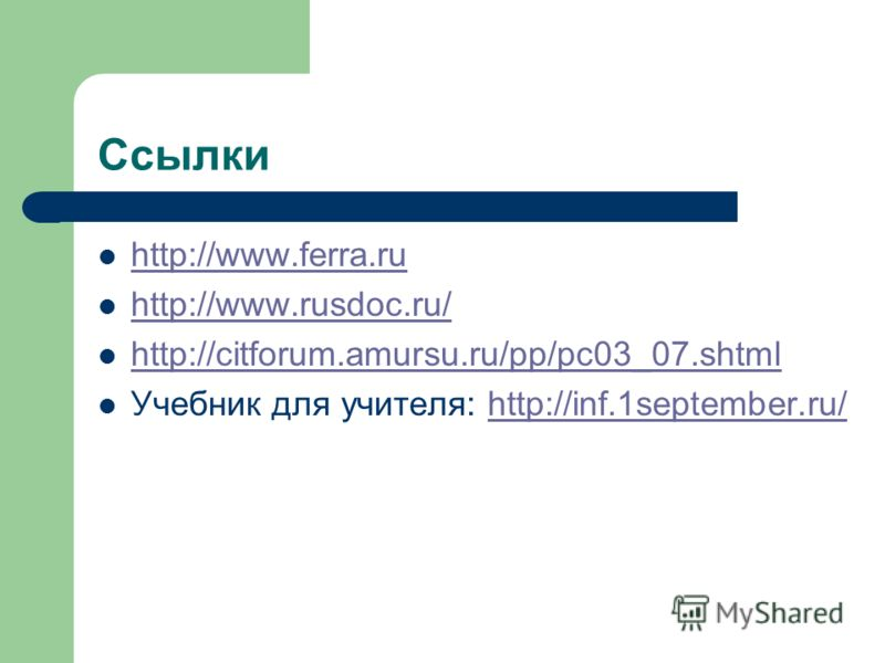 Ссылки http://www.ferra.ru http://www.rusdoc.ru/ http://citforum.amursu.ru/pp/pc03_07.shtml Учебник для учителя: http://inf.1september.ru/http://inf.1september.ru/
