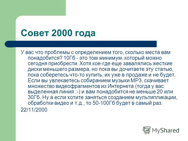 Совет 2000 года У вас что проблемы с определением того, сколько места вам понадобится? 10Гб - это том минимум, который можно сегодня приобрести. Хотя кое-где еще завалялись жесткие диски меньшего размера, но пока вы дочитаете эту статью, пока соберет