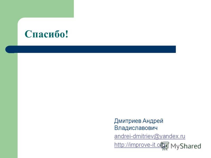 Спасибо! Дмитриев Андрей Владиславович andrei-dmitriev@yandex.ru http://improve-it.org