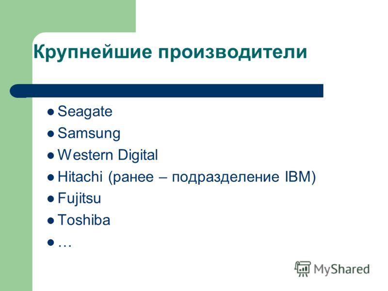 Seagate Samsung Western Digital Hitachi (ранее – подразделение IBM) Fujitsu Toshiba …