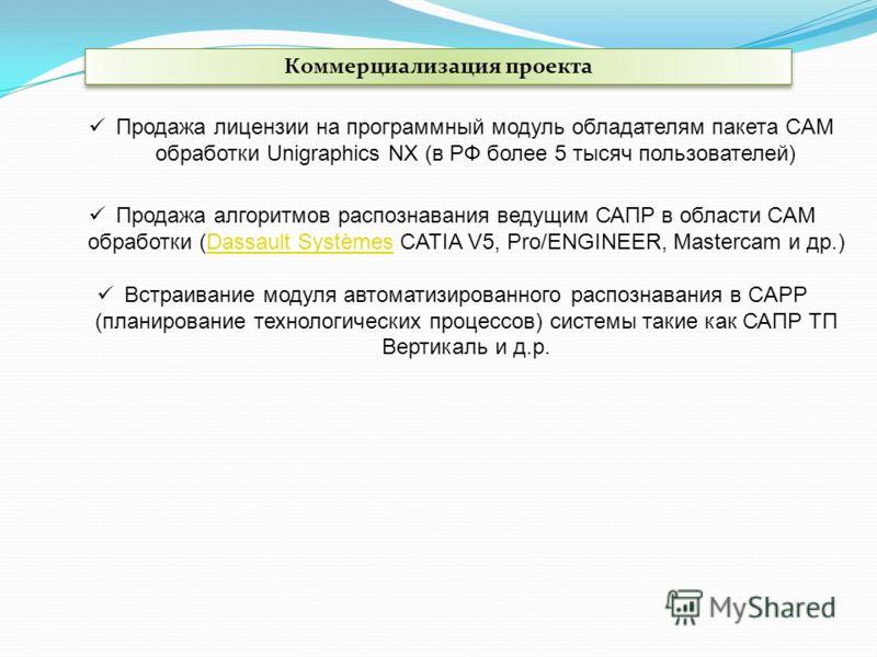 Коммерциализация проекта Продажа лицензии на программный модуль обладателям пакета CAM обработки Unigraphics NX (в РФ более 5 тысяч пользователей) Продажа алгоритмов распознавания ведущим САПР в области CAM обработки (Dassault Systèmes CATIA V5, Pro/