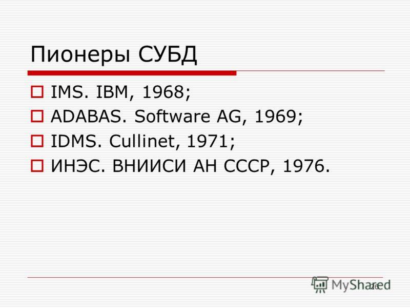 Пионеры СУБД IMS. IBM, 1968; ADABAS. Software AG, 1969; IDMS. Cullinet, 1971; ИНЭС. ВНИИСИ АН СССР, 1976. 26
