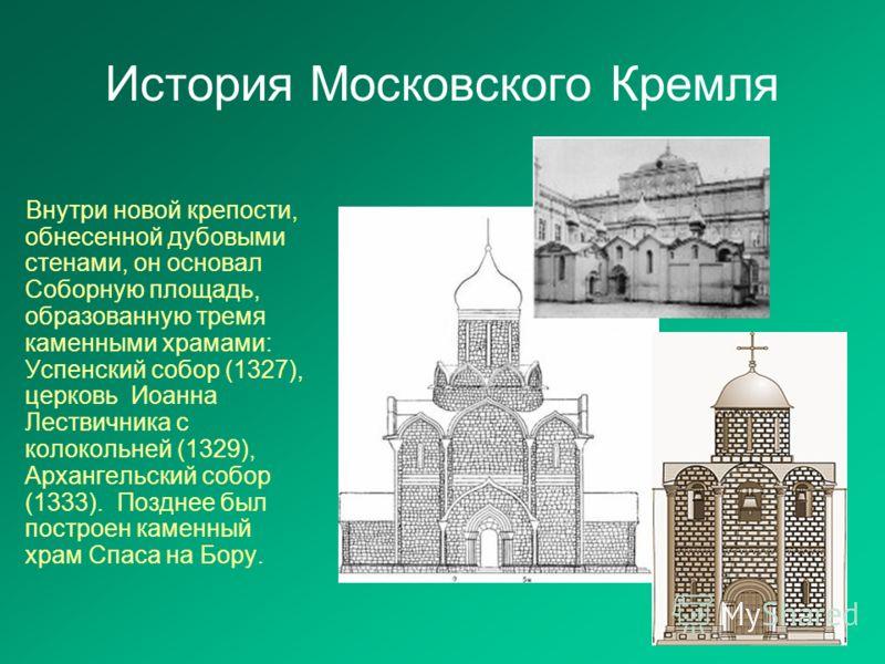 История Московского Кремля Внутри новой крепости, обнесенной дубовыми стенами, он основал Соборную площадь, образованную тремя каменными храмами: Успенский собор (1327), церковь Иоанна Лествичника с колокольней (1329), Архангельский собор (1333). Поз