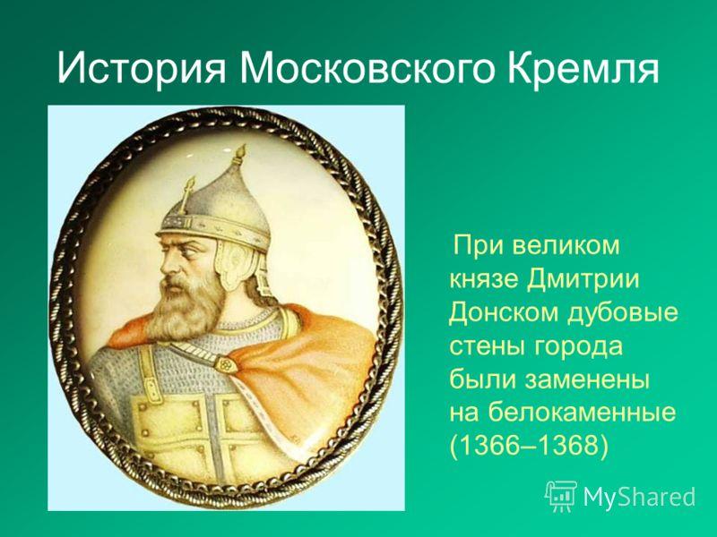 История Московского Кремля При великом князе Дмитрии Донском дубовые стены города были заменены на белокаменные (1366–1368)