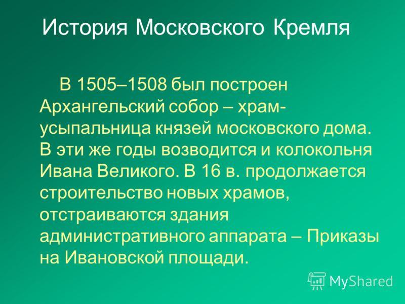 В 1505–1508 был построен Архангельский собор – храм- усыпальница князей московского дома. В эти же годы возводится и колокольня Ивана Великого. В 16 в. продолжается строительство новых храмов, отстраиваются здания административного аппарата – Приказы