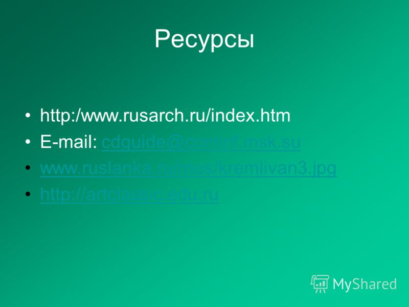 Ресурсы http:/www.rusarch.ru/index.htm E-mail: cdguide@cominf.msk.sucdguide@cominf.msk.su www.ruslanka.ru/mos/kremlivan3.jpg http://artclassic.edu.ru