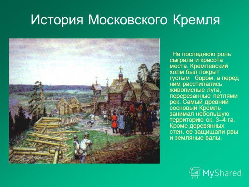 История Московского Кремля Не последнюю роль сыграла и красота места. Кремлевский холм был покрыт густым бором, а перед ним расстилались живописные луга, перерезанные петлями рек. Самый древний сосновый Кремль занимал небольшую территорию ок. 3–4 га.