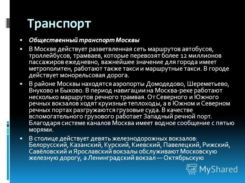 Транспорт Общественный транспорт Москвы В Москве действует разветвленная сеть маршрутов автобусов, троллейбусов, трамваев, которые перевозят более 12 миллионов пассажиров ежедневно, важнейшее значение для города имеет метрополитен, работают также так