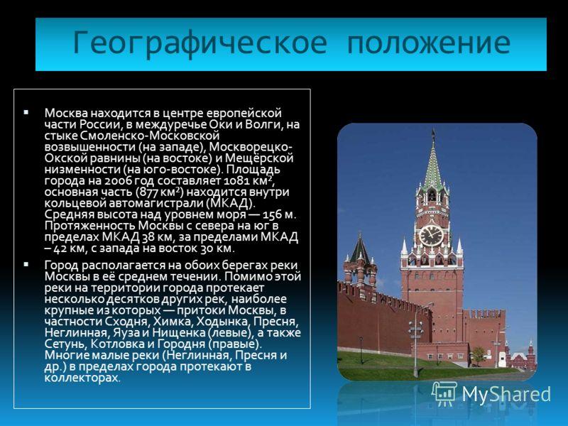 Географическое положение Москва находится в центре европейской части России, в междуречье Оки и Волги, на стыке Смоленско-Московской возвышенности (на западе), Москворецко- Окской равнины (на востоке) и Мещёрской низменности (на юго-востоке). Площадь