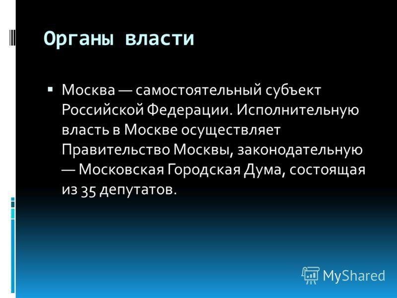 Органы власти Москва самостоятельный субъект Российской Федерации. Исполнительную власть в Москве осуществляет Правительство Москвы, законодательную Московская Городская Дума, состоящая из 35 депутатов.