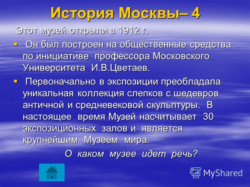 История Москвы– 4 Этот музей открыли в 1912 г. Этот музей открыли в 1912 г. Он был построен на общественные средства по инициативе профессора Московского Университета И.В.Цветаев. Он был построен на общественные средства по инициативе профессора Моск