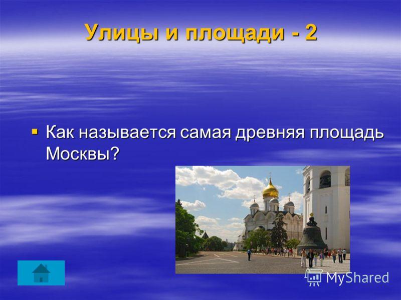 Улицы и площади - 2 Как называется самая древняя площадь Москвы? Как называется самая древняя площадь Москвы?