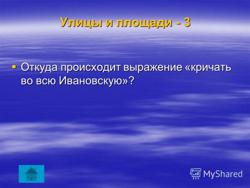 Улицы и площади - 3 Откуда происходит выражение «кричать во всю Ивановскую»? Откуда происходит выражение «кричать во всю Ивановскую»?