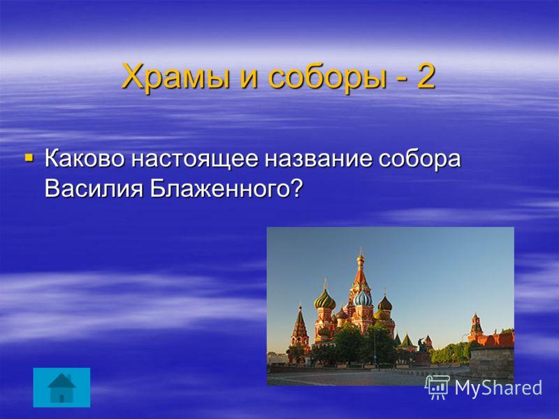 Каково настоящее название собора Василия Блаженного? Каково настоящее название собора Василия Блаженного? Храмы и соборы - 2
