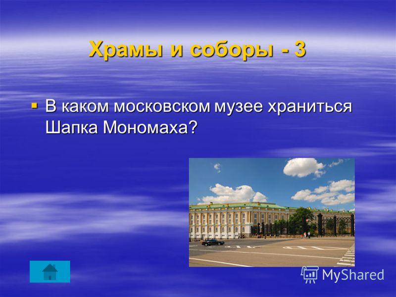 Храмы и соборы - 3 В каком московском музее храниться Шапка Мономаха? В каком московском музее храниться Шапка Мономаха?