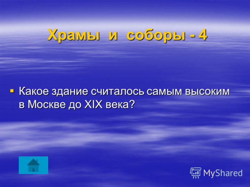 Храмы и соборы - 4 Храмы и соборы - 4 Какое здание считалось самым высоким в Москве дo XIX века? Какое здание считалось самым высоким в Москве дo XIX века?
