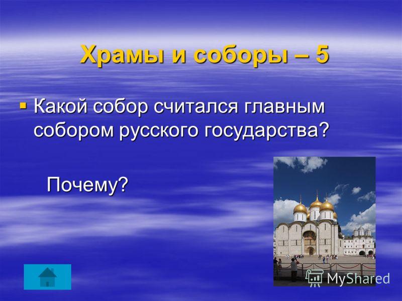 Храмы и соборы – 5 Храмы и соборы – 5 Какой собор считался главным собором русского государства? Какой собор считался главным собором русского государства? Почему? Почему?