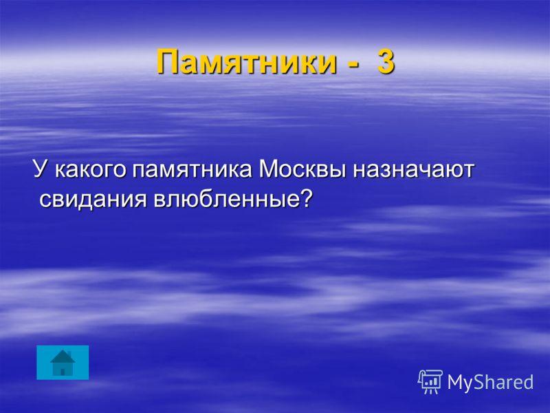 Памятники - 3 У какого памятника Москвы назначают свидания влюбленные? У какого памятника Москвы назначают свидания влюбленные?