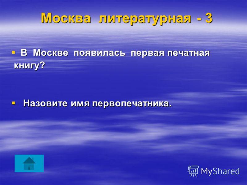 Москва литературная - 3 В Москве появилась первая печатная В Москве появилась первая печатная книгу? книгу? Назовите имя первопечатника. Назовите имя первопечатника.