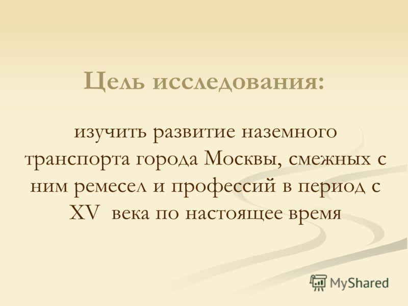 Цель исследования: изучить развитие наземного транспорта города Москвы, смежных с ним ремесел и профессий в период с XV века по настоящее время