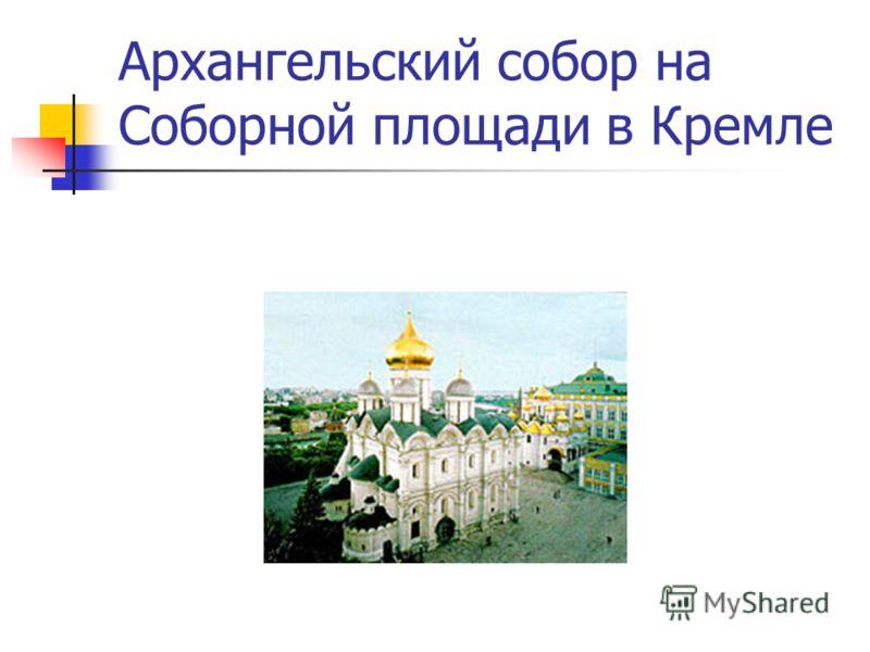 Архангельский собор на Соборной площади в Кремле