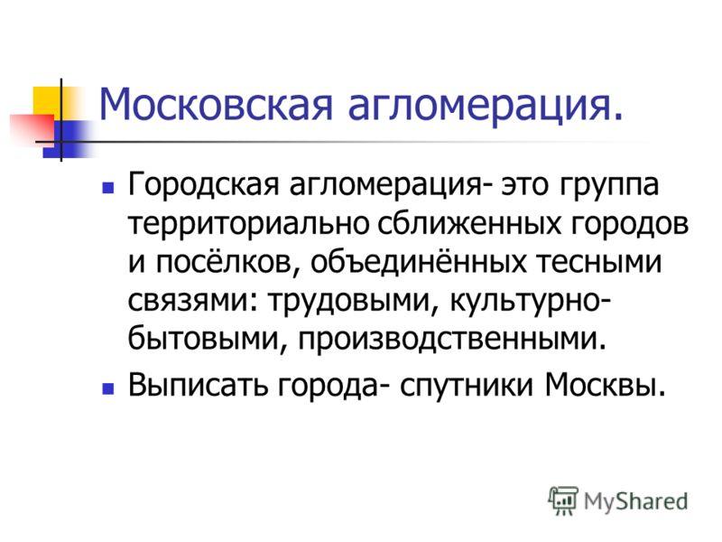 Городская агломерация- это группа территориально сближенных городов и посёлков, объединённых тесными связями: трудовыми, культурно- бытовыми, производственными. Выписать города- спутники Москвы. Московская агломерация.