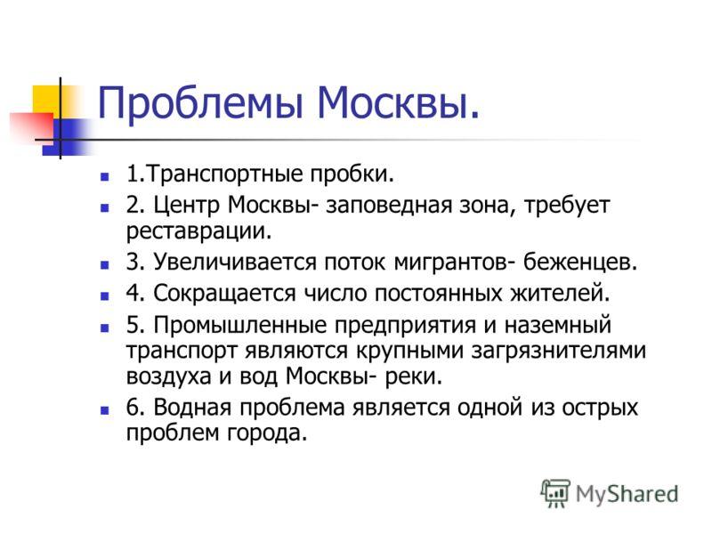 Проблемы Москвы. 1.Транспортные пробки. 2. Центр Москвы- заповедная зона, требует реставрации. 3. Увеличивается поток мигрантов- беженцев. 4. Сокращается число постоянных жителей. 5. Промышленные предприятия и наземный транспорт являются крупными заг