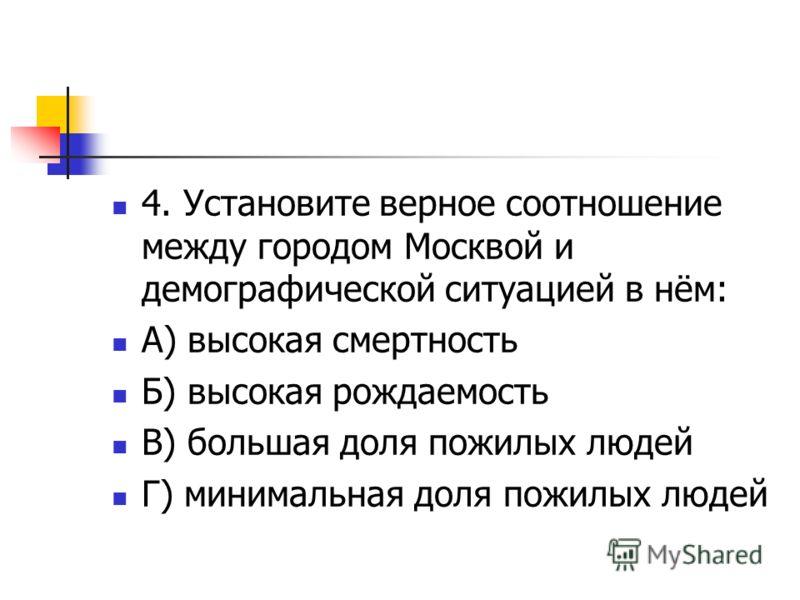 4. Установите верное соотношение между городом Москвой и демографической ситуацией в нём: А) высокая смертность Б) высокая рождаемость В) большая доля пожилых людей Г) минимальная доля пожилых людей