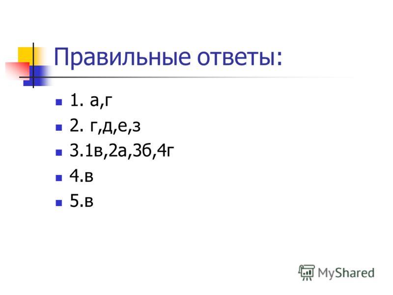 Правильные ответы: 1. а,г 2. г,д,е,з 3.1в,2а,3б,4г 4.в 5.в