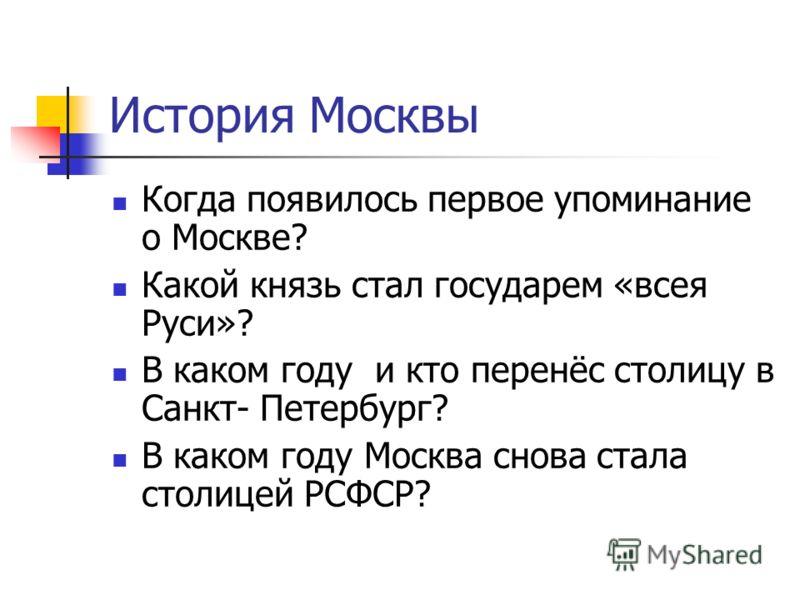 История Москвы Когда появилось первое упоминание о Москве? Какой князь стал государем «всея Руси»? В каком году и кто перенёс столицу в Санкт- Петербург? В каком году Москва снова стала столицей РСФСР?