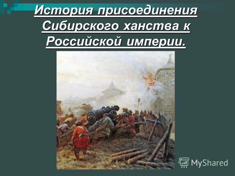 История присоединения Сибирского ханства к Российской империи.