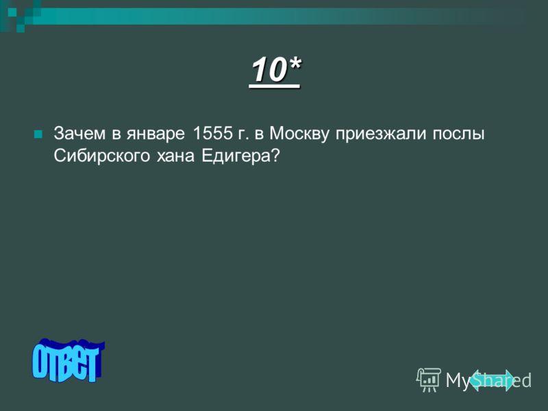 10* Зачем в январе 1555 г. в Москву приезжали послы Сибирского хана Едигера?