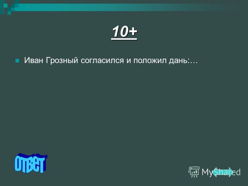 10+ Иван Грозный согласился и положил дань:…