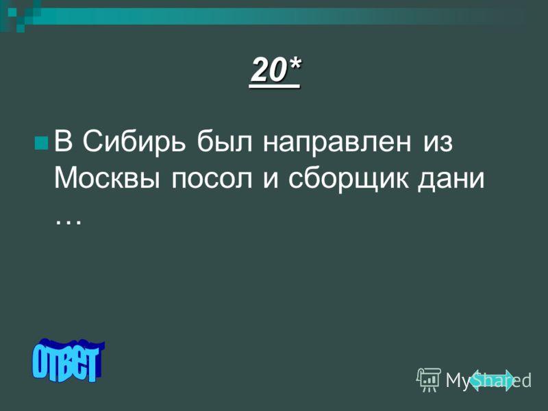 20* В Сибирь был направлен из Москвы посол и сборщик дани …