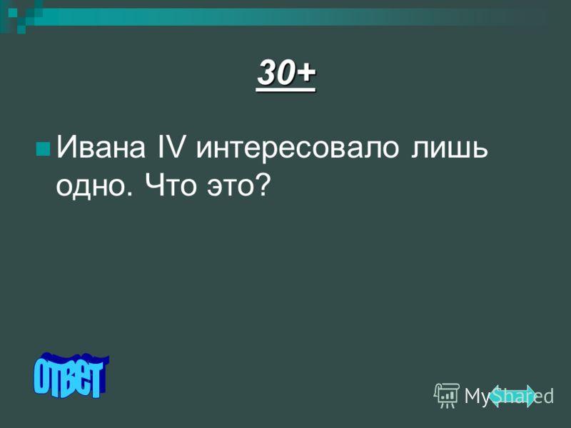 30+ Ивана IV интересовало лишь одно. Что это?