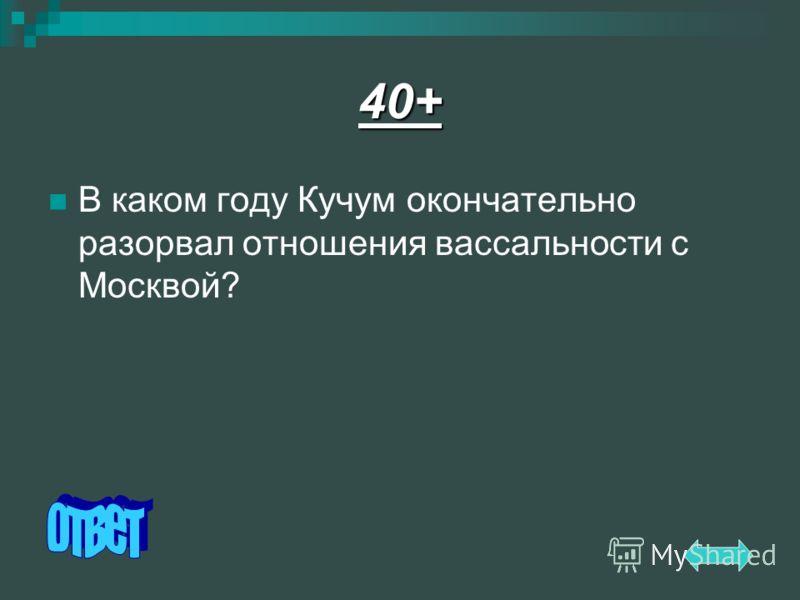 40+ В каком году Кучум окончательно разорвал отношения вассальности с Москвой?