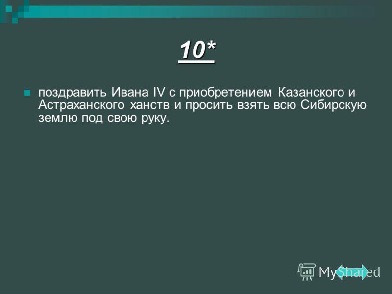 поздравить Ивана IV с приобретением Казанского и Астраханского ханств и просить взять всю Сибирскую землю под свою руку. 10*