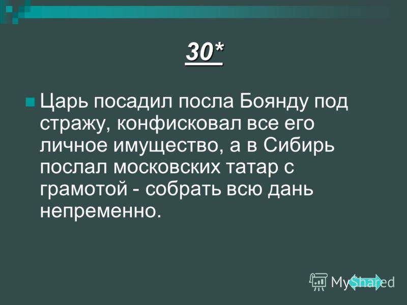 30* Царь посадил посла Боянду под стражу, конфисковал все его личное имущество, а в Сибирь послал московских татар с грамотой - собрать всю дань непременно.
