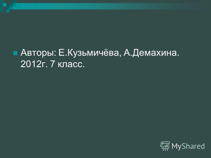 Авторы: Е.Кузьмичёва, А.Демахина. 2012г. 7 класс.