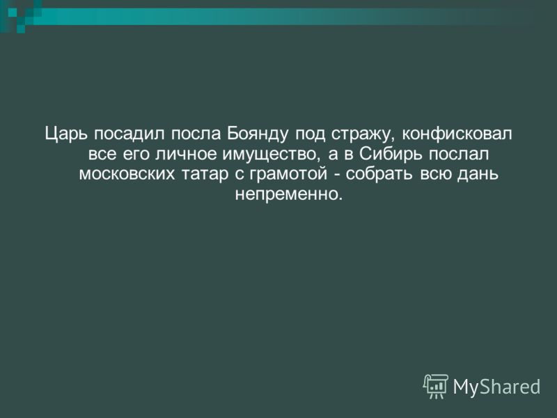 Царь посадил посла Боянду под стражу, конфисковал все его личное имущество, а в Сибирь послал московских татар с грамотой - собрать всю дань непременно.