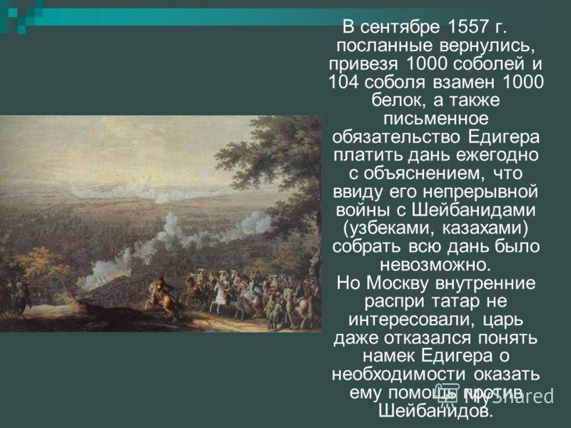 В сентябре 1557 г. посланные вернулись, привезя 1000 соболей и 104 соболя взамен 1000 белок, а также письменное обязательство Едигера платить дань ежегодно с объяснением, что ввиду его непрерывной войны с Шейбанидами (узбеками, казахами) собрать всю