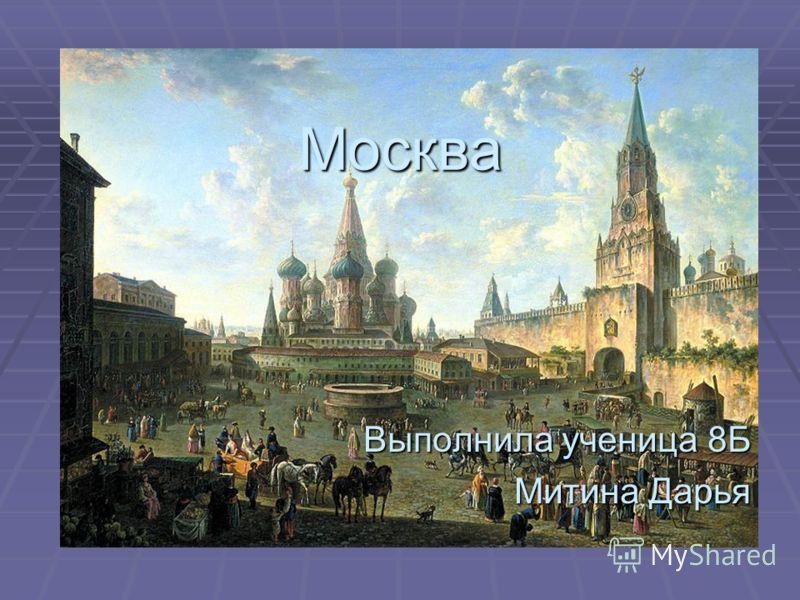 Москва Выполнила ученица 8Б Митина Дарья