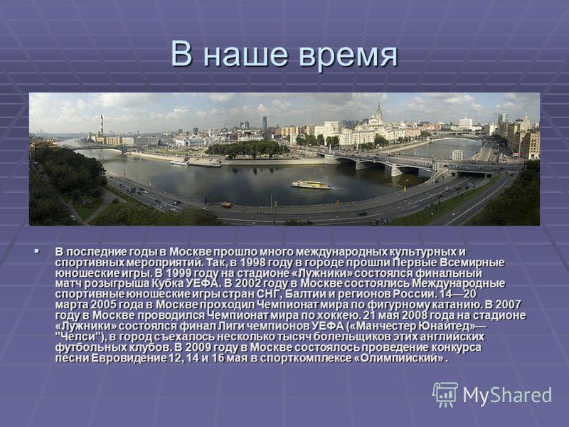 В наше время В последние годы в Москве прошло много международных культурных и спортивных мероприятий. Так, в 1998 году в городе прошли Первые Всемирные юношеские игры. В 1999 году на стадионе «Лужники» состоялся финальный матч розыгрыша Кубка УЕФА.
