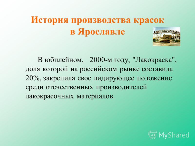 История производства красок в Ярославле В юбилейном, 2000-м году, Лакокраска, доля которой на российском рынке составила 20%, закрепила свое лидирующее положение среди отечественных производителей лакокрасочных материалов.